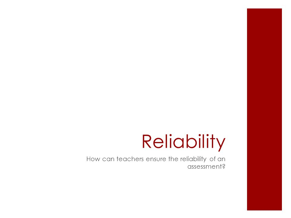 Reliability How can teachers ensure the reliability of an assessment