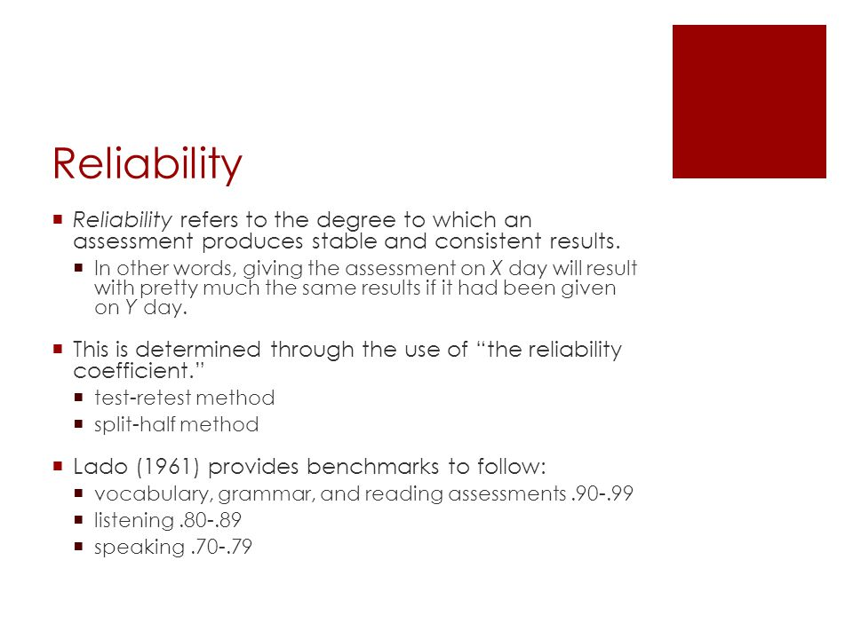 Reliability Reliability refers to the degree to which an assessment produces stable and consistent results.