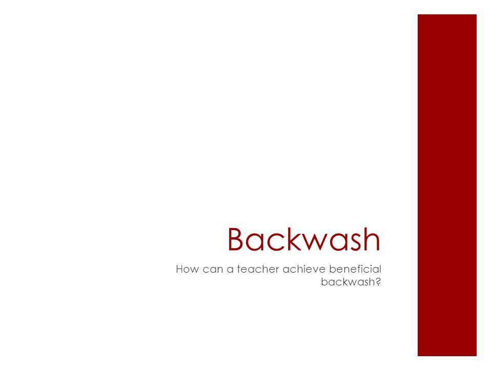 Backwash How can a teacher achieve beneficial backwash