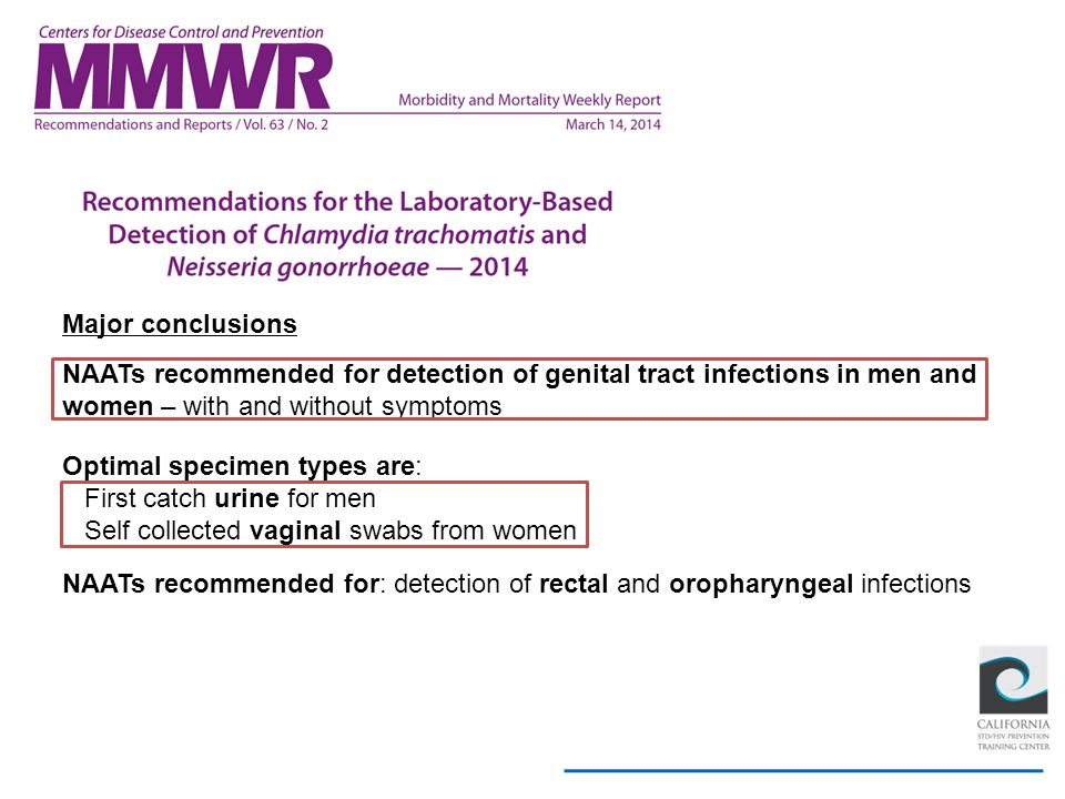 Major conclusions NAATs recommended for detection of genital tract infections in men and. women – with and without symptoms.