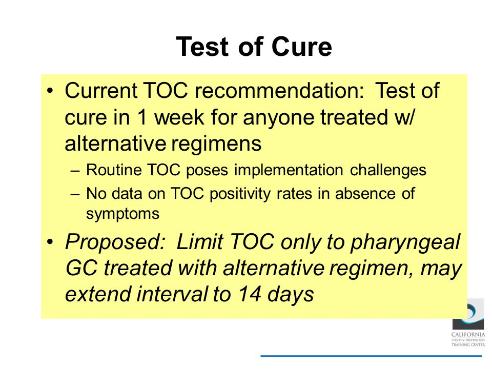 Test of Cure Current TOC recommendation: Test of cure in 1 week for anyone treated w/ alternative regimens.