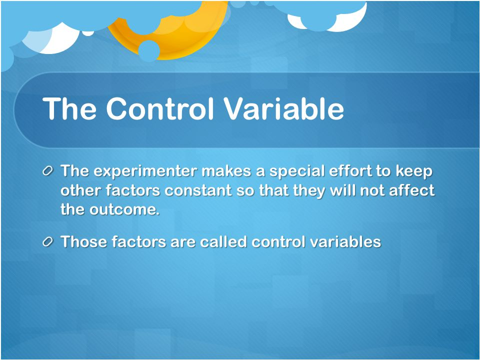 The Control Variable The experimenter makes a special effort to keep other factors constant so that they will not affect the outcome.