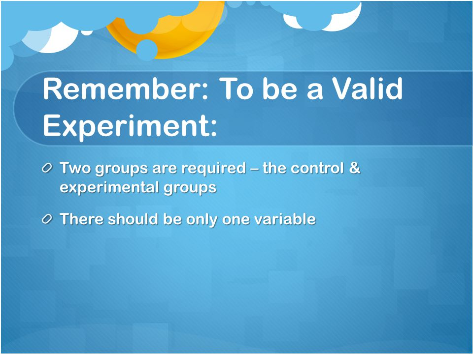 Remember: To be a Valid Experiment: