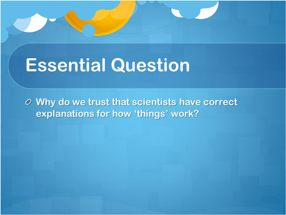 Essential Question Why do we trust that scientists have correct explanations for how 'things' work