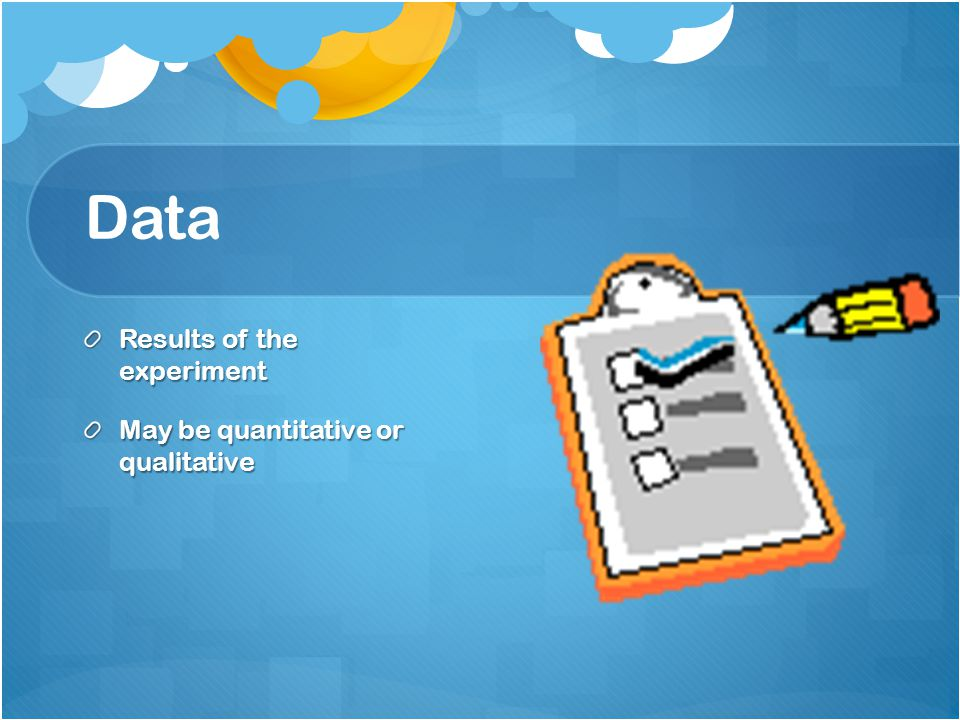 Data Results of the experiment May be quantitative or qualitative
