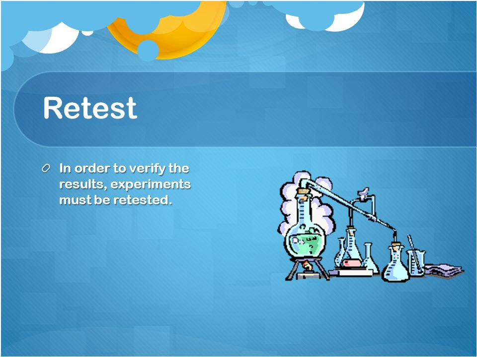 Retest In order to verify the results, experiments must be retested.