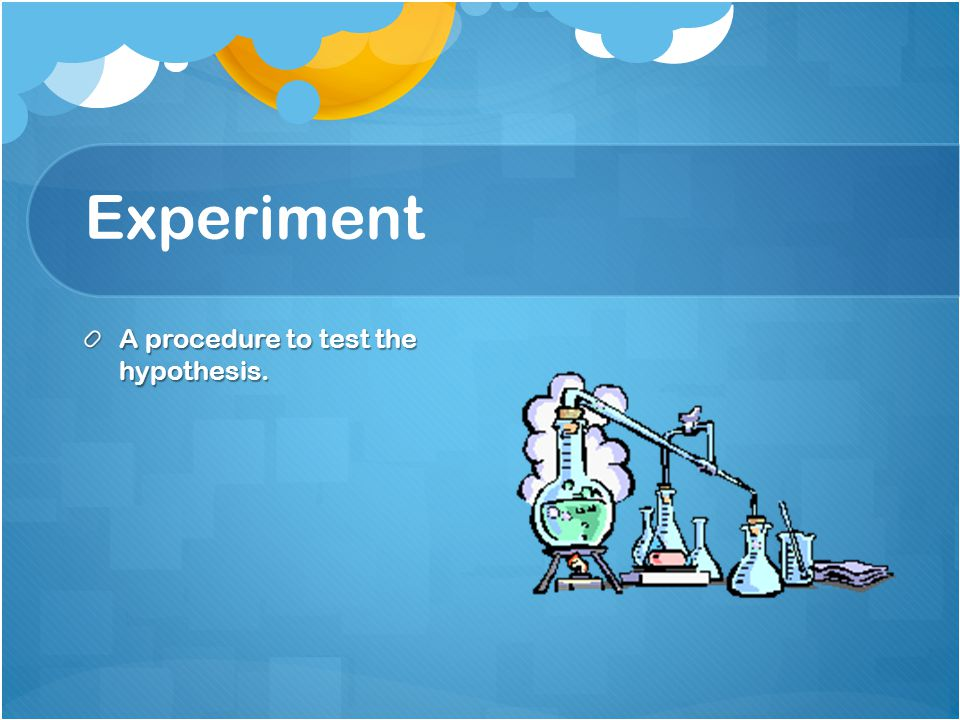 Experiment A procedure to test the hypothesis.