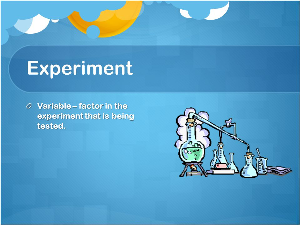 Experiment Variable – factor in the experiment that is being tested.