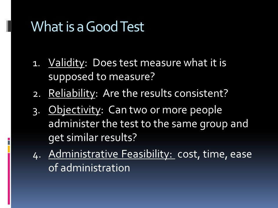 What is a Good Test Validity: Does test measure what it is supposed to measure Reliability: Are the results consistent