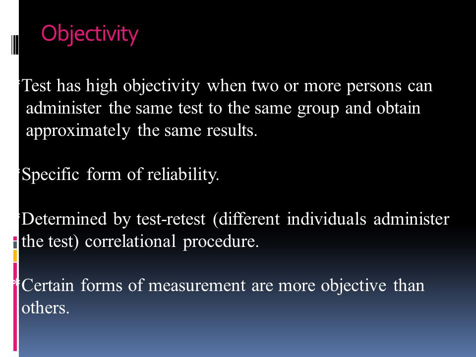 Objectivity *Test has high objectivity when two or more persons can