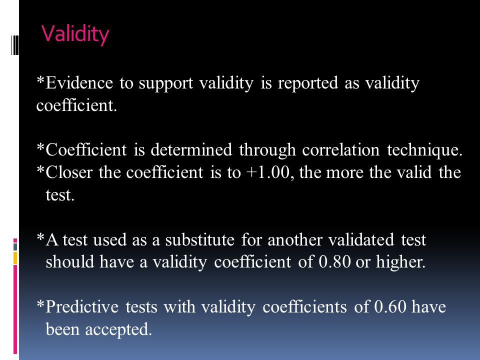 Validity *Evidence to support validity is reported as validity coefficient. *Coefficient is determined through correlation technique.