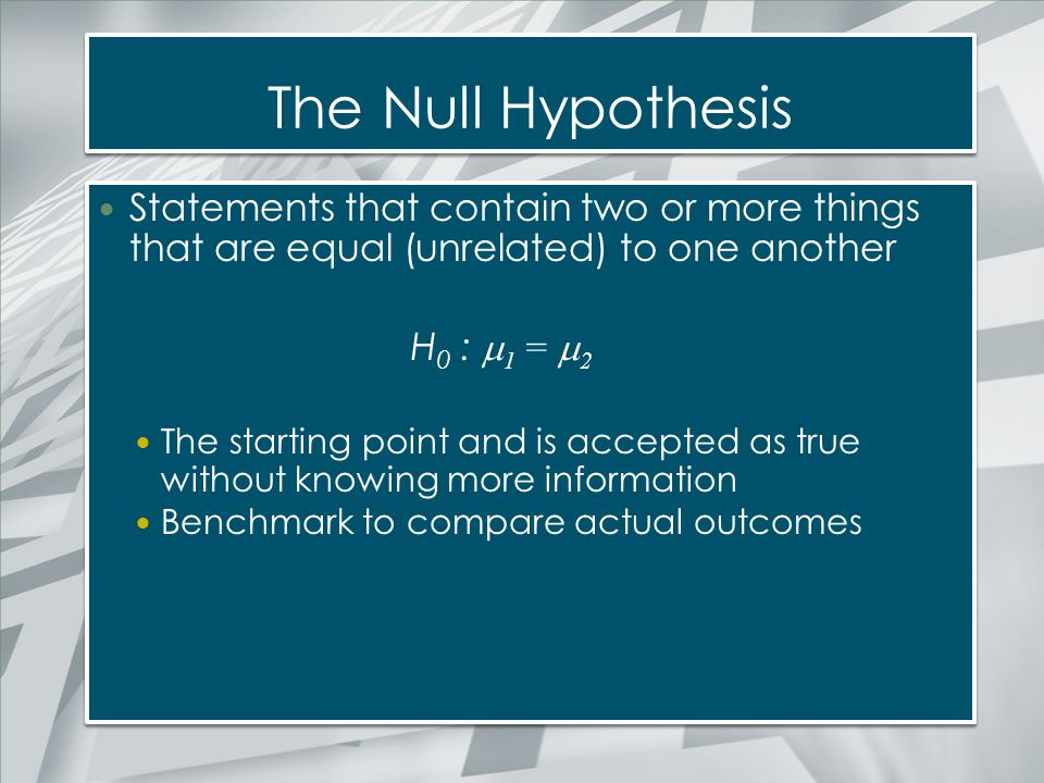 The Null Hypothesis Statements that contain two or more things that are equal (unrelated) to one another.