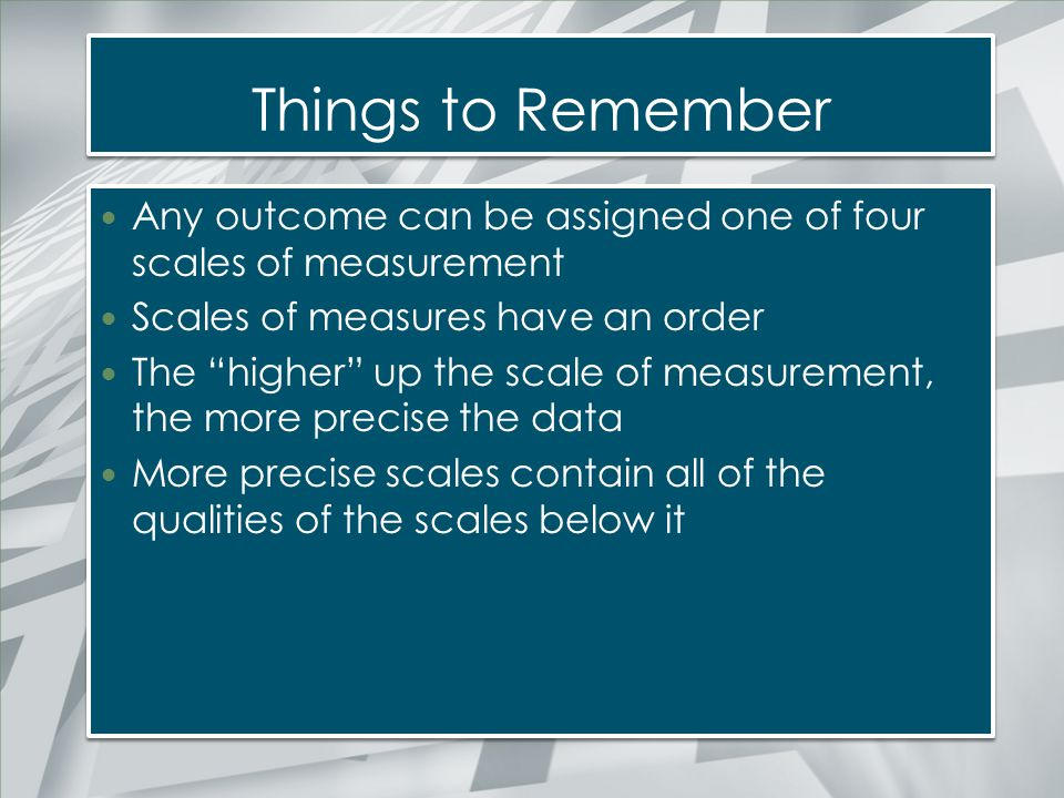 Things to Remember Any outcome can be assigned one of four scales of measurement. Scales of measures have an order.