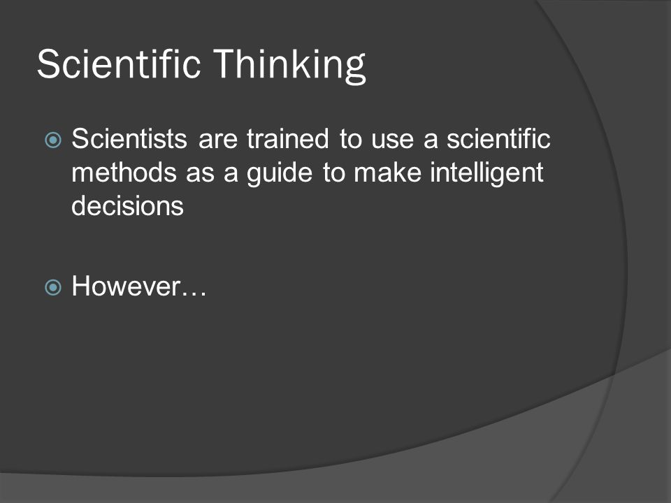 Scientific Thinking Scientists are trained to use a scientific methods as a guide to make intelligent decisions.