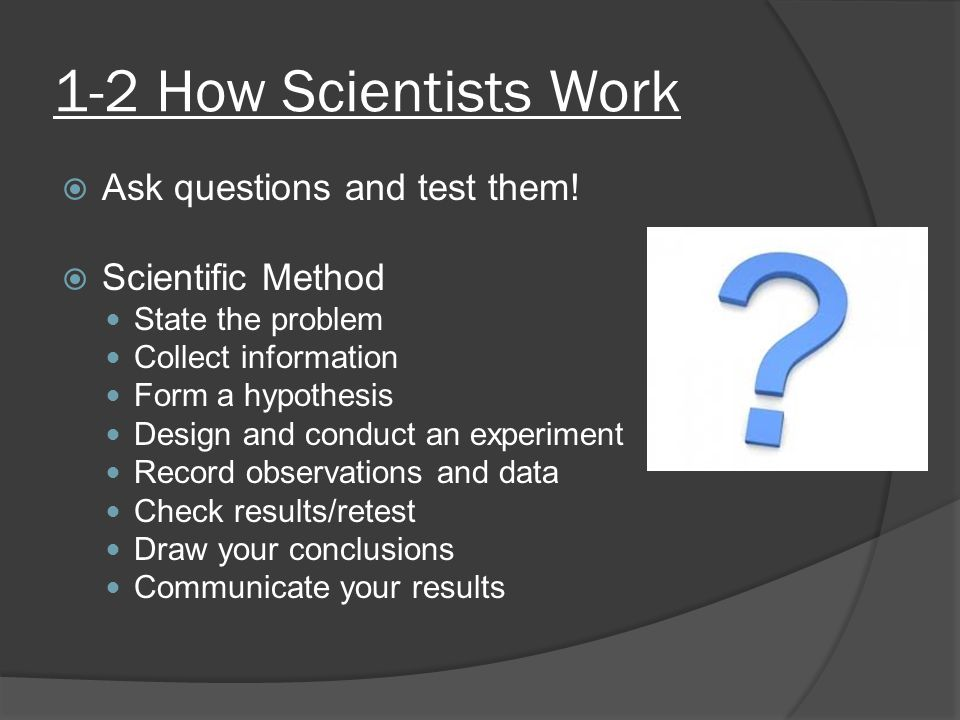 1-2 How Scientists Work Ask questions and test them! Scientific Method