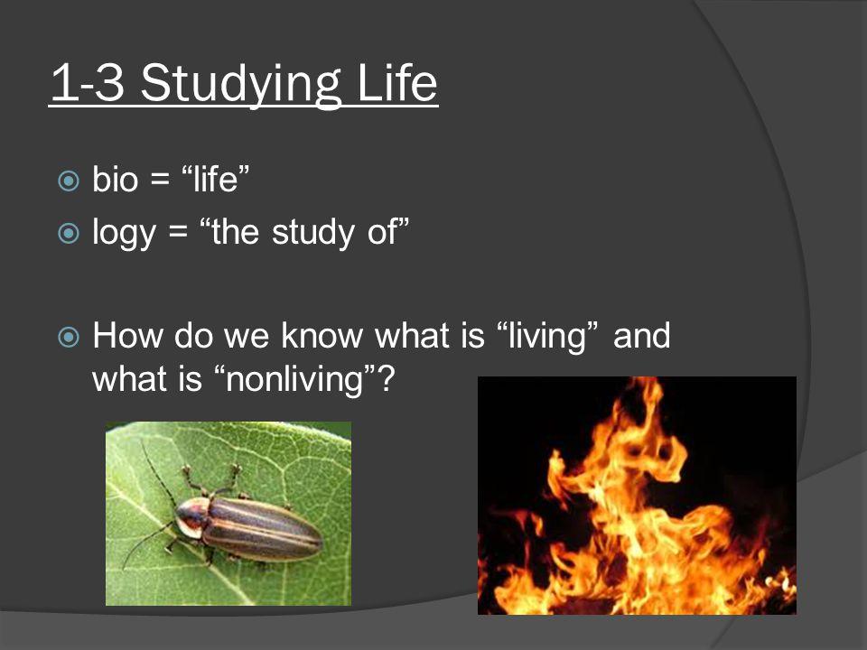 1-3 Studying Life bio = life logy = the study of