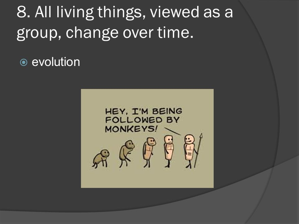 8. All living things, viewed as a group, change over time.
