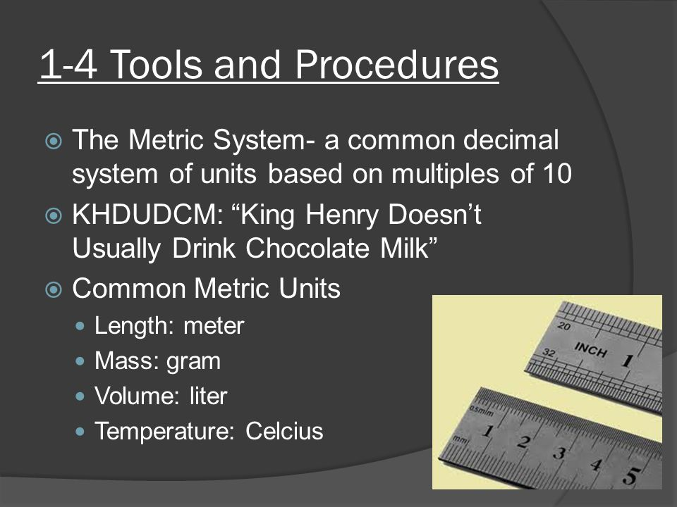 1-4 Tools and Procedures The Metric System- a common decimal system of units based on multiples of 10.