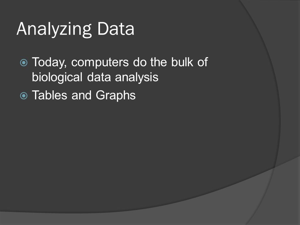 Analyzing Data Today, computers do the bulk of biological data analysis Tables and Graphs