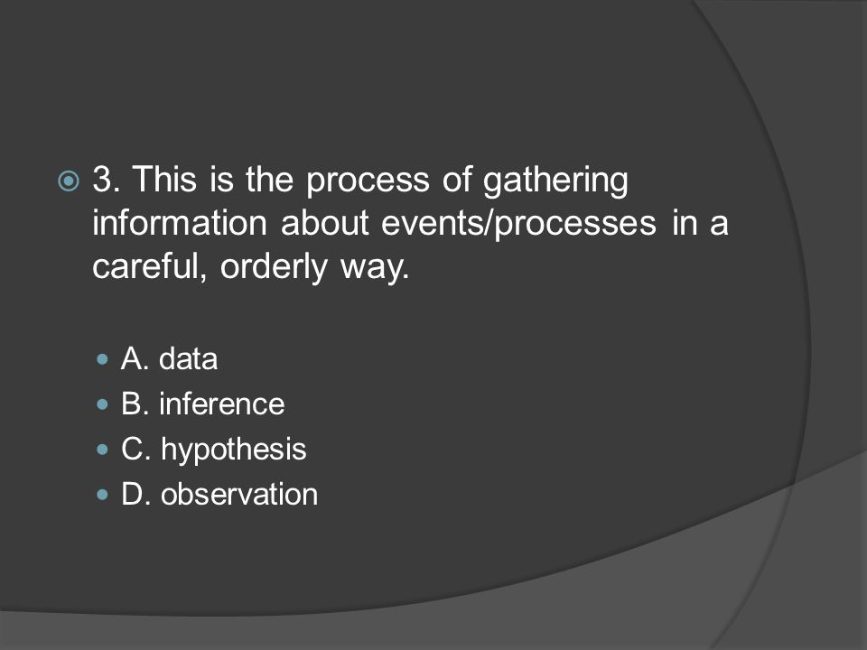 3. This is the process of gathering information about events/processes in a careful, orderly way.