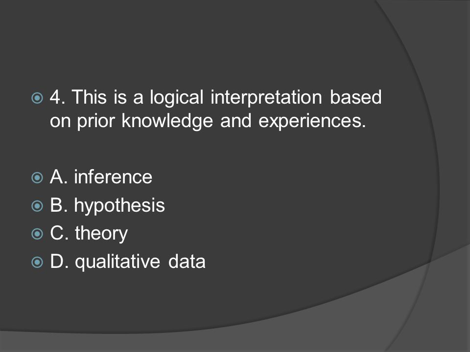 4. This is a logical interpretation based on prior knowledge and experiences.