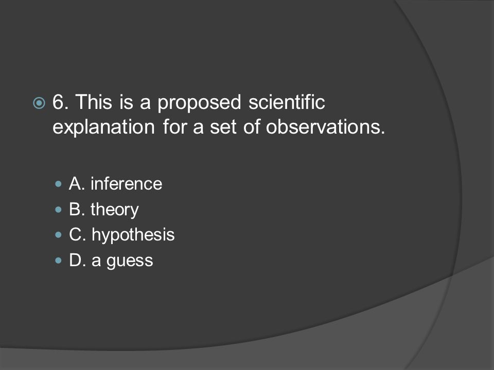 6. This is a proposed scientific explanation for a set of observations.