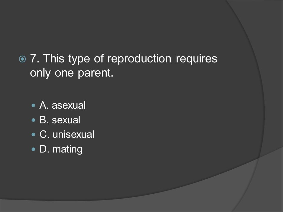 7. This type of reproduction requires only one parent.