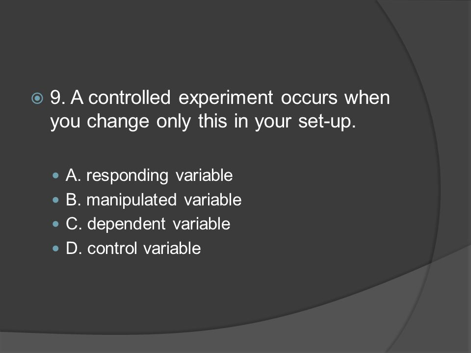 9. A controlled experiment occurs when you change only this in your set-up.