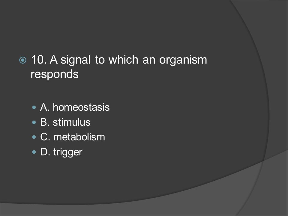10. A signal to which an organism responds