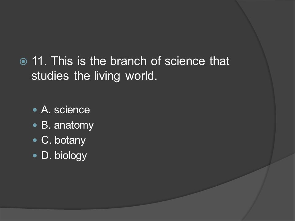 11. This is the branch of science that studies the living world.