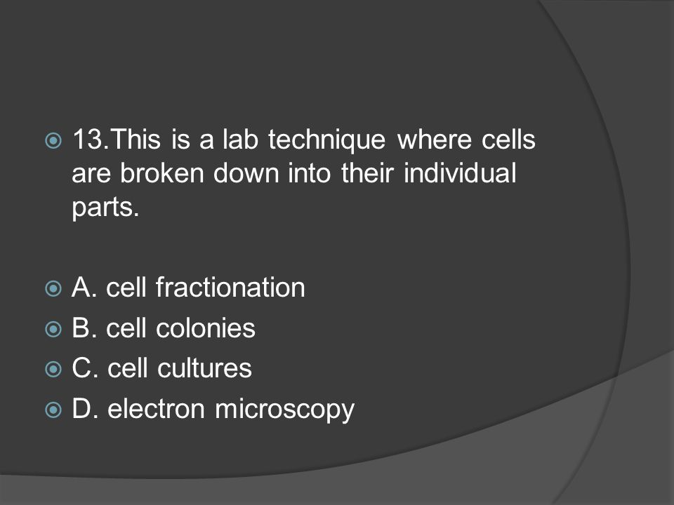 13.This is a lab technique where cells are broken down into their individual parts.