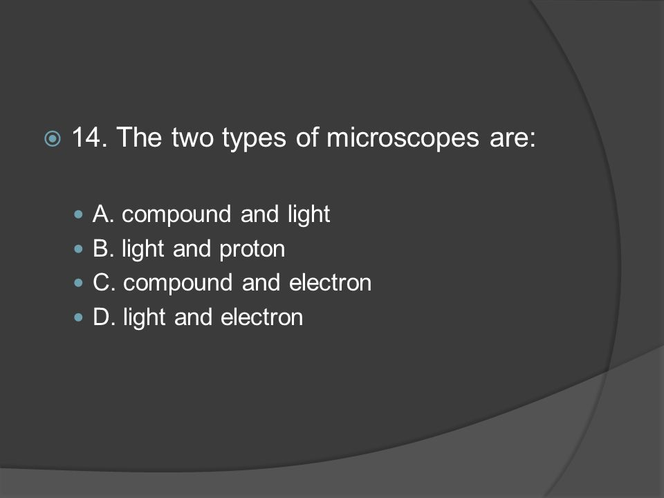 14. The two types of microscopes are:
