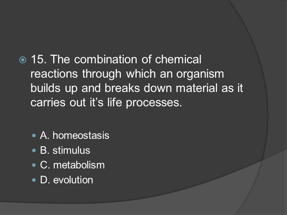 15. The combination of chemical reactions through which an organism builds up and breaks down material as it carries out it's life processes.