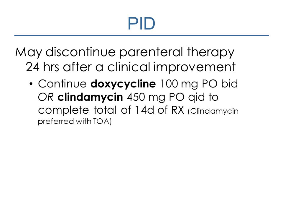PID May discontinue parenteral therapy 24 hrs after a clinical improvement.