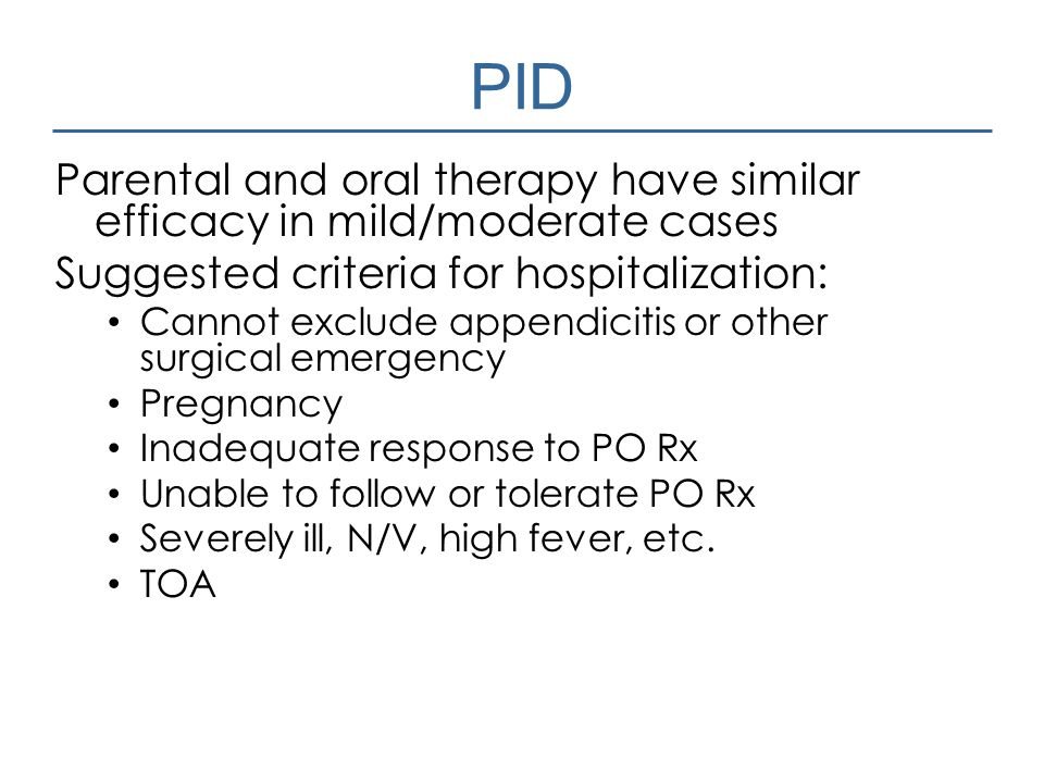 PID Parental and oral therapy have similar efficacy in mild/moderate cases. Suggested criteria for hospitalization: