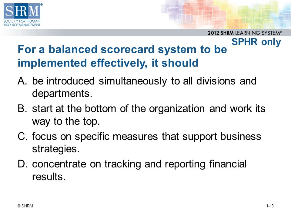 SPHR only For a balanced scorecard system to be implemented effectively, it should.