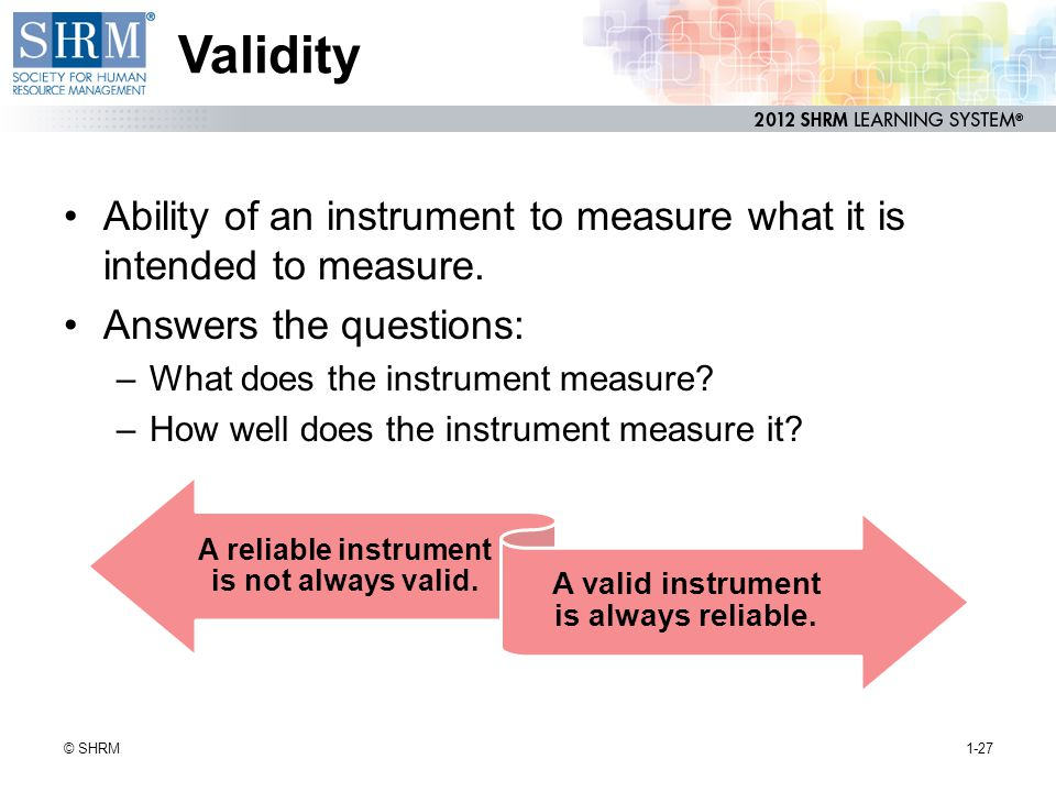 Validity Ability of an instrument to measure what it is intended to measure. Answers the questions: