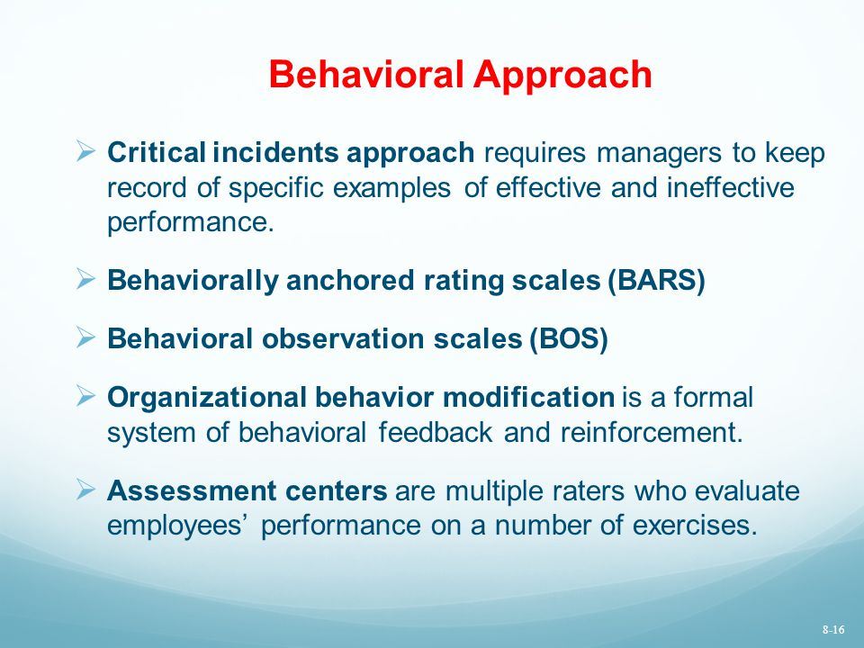 Behavioral Approach Critical incidents approach requires managers to keep record of specific examples of effective and ineffective performance.