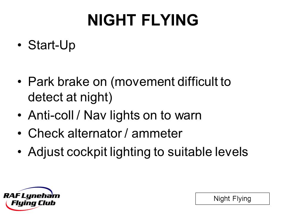 NIGHT FLYING Start-Up. Park brake on (movement difficult to detect at night) Anti-coll / Nav lights on to warn.