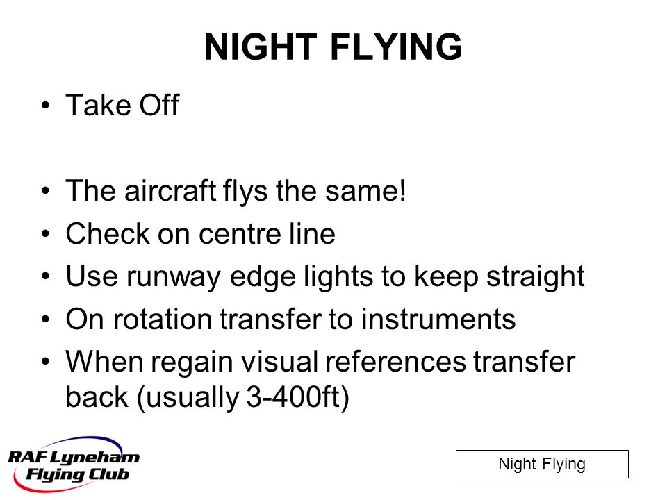 NIGHT FLYING Take Off The aircraft flys the same! Check on centre line
