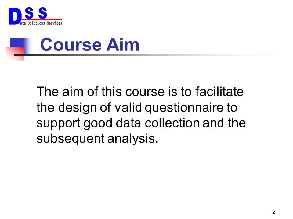 Course Aim The aim of this course is to facilitate the design of valid questionnaire to support good data collection and the subsequent analysis.