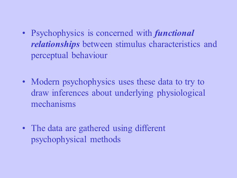 Psychophysics is concerned with functional relationships between stimulus characteristics and perceptual behaviour