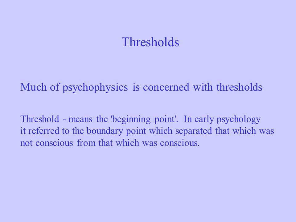 Thresholds Much of psychophysics is concerned with thresholds