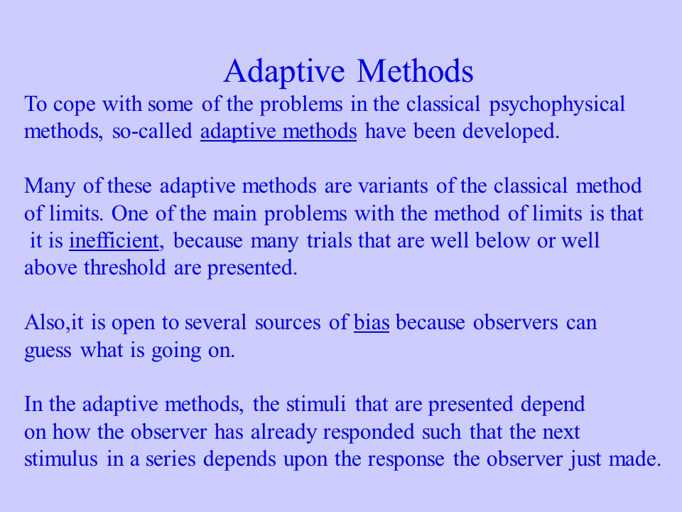 Adaptive Methods To cope with some of the problems in the classical psychophysical. methods, so-called adaptive methods have been developed.