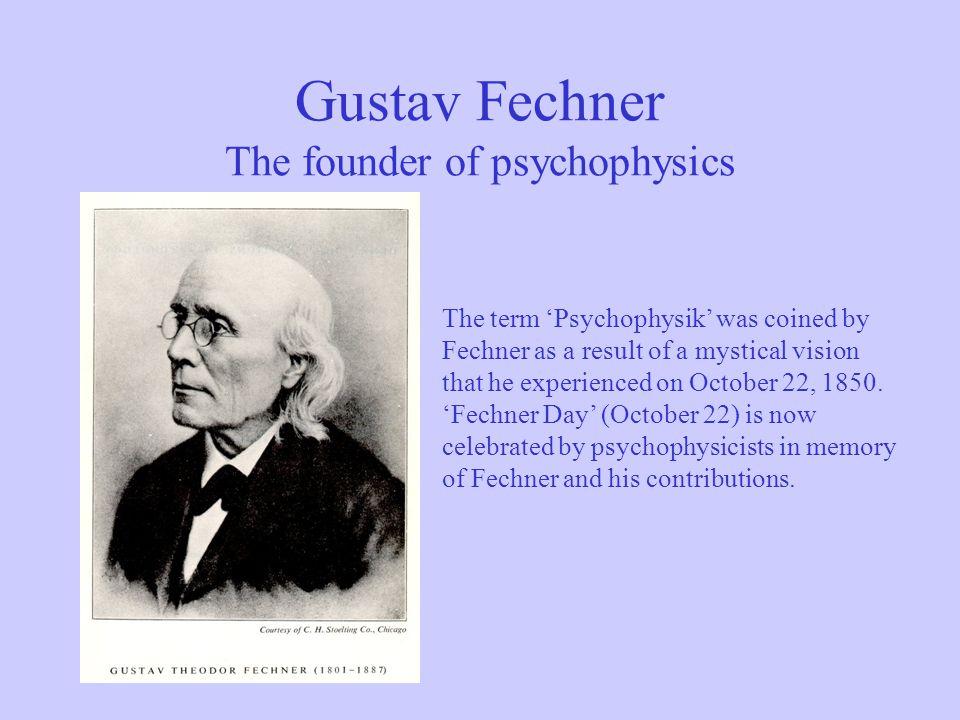 Gustav Fechner The founder of psychophysics