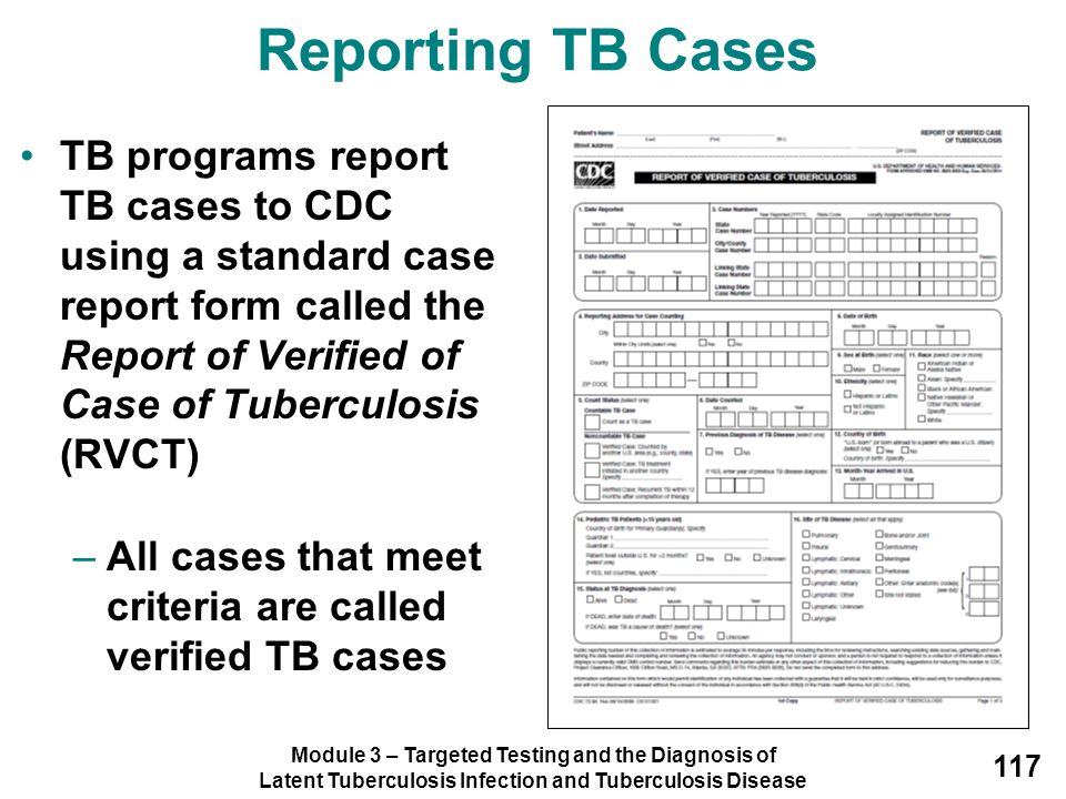 Reporting TB Cases TB programs report TB cases to CDC using a standard case report form called the Report of Verified of Case of Tuberculosis (RVCT)