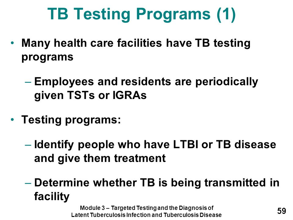 TB Testing Programs (1) Many health care facilities have TB testing programs. Employees and residents are periodically given TSTs or IGRAs.