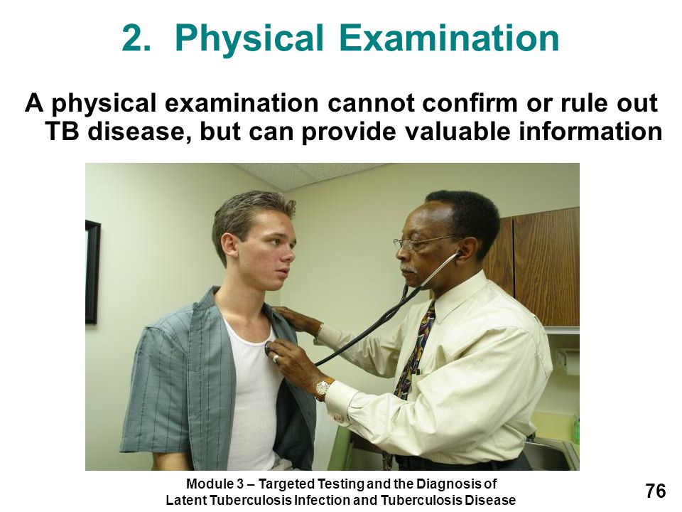 2. Physical Examination A physical examination cannot confirm or rule out TB disease, but can provide valuable information.