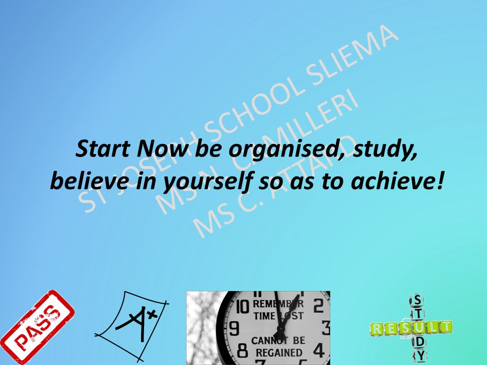 Start Now be organised, study, believe in yourself so as to achieve!