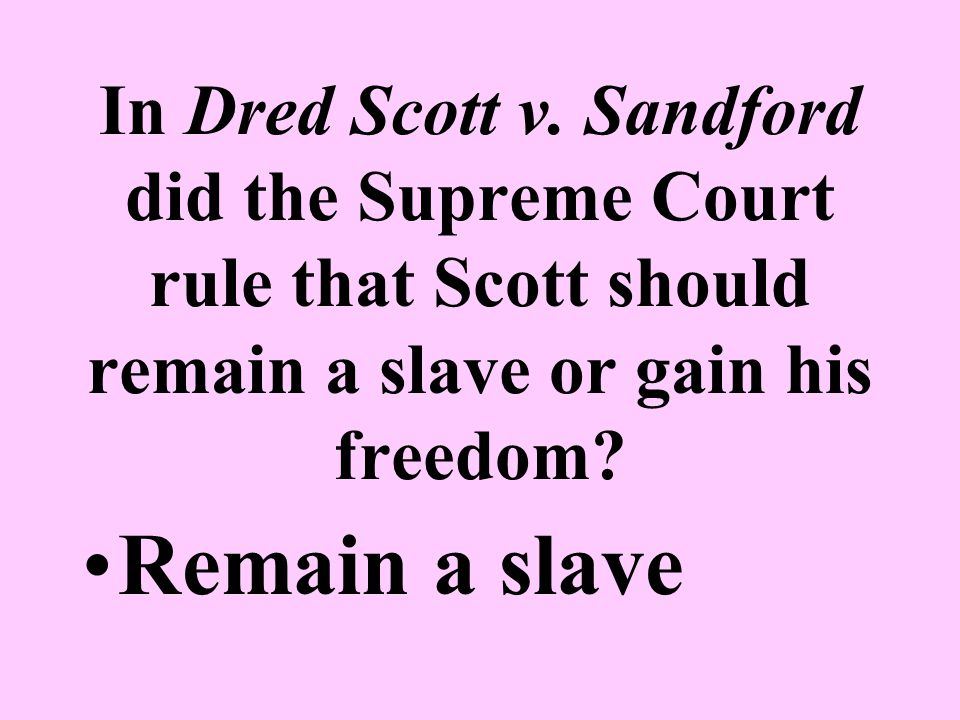 In Dred Scott v. Sandford did the Supreme Court rule that Scott should remain a slave or gain his freedom